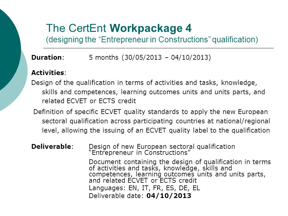 The CertEnt Workpackage 5 (formalisation of MoU ECVET Entrepreneur in Constructions) Duration: 4 months (03/10/2013 – 31/01/2014) Activities: Preparation of a complete draft of the MoU for the qualification designed during workpackage 4, including the specific ECVET quality standards to apply the new European sectoral qualification across participating countries at national/regional level, allowing the issuing of an ECVET quality label to the qualification Involvement in the MoU, beyond the project partners, of the public institutions competent in VET and higher education matter and the other interested organisations, particularly social partners and VET providers of the concerned sector at national, regional and local level Formalisation, by the partners and by the competent and / or interested organisations already involved, of the MoU concerning the professional qualification Entrepreneur in Constructions Deliverable: Memorandum of Understanding - MoU ECVET for new European sectoral qualification Entrepreneur in Constructions , with ECTS provisions and ECVET quality standards Languages: EN, IT, FR, ES, DE, EL Deliverable date: 31/01/2014