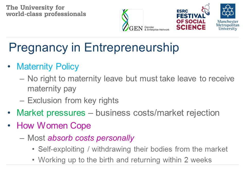 Supporting Women's Enterprise Within Life Courses Improve support for childcare for small enterprise at all stages of the business life course Overcome the maternity barrier to entrepreneurship