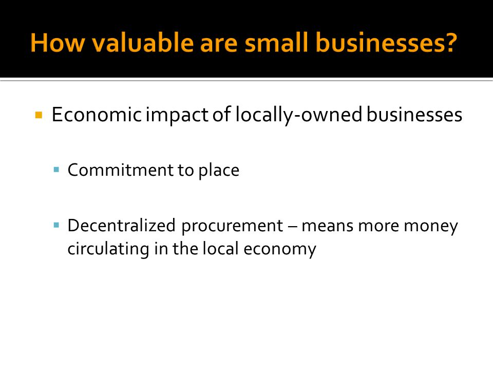  Social/Sustainability impact of locally-owned businesses  Development of trust and 'bridging' social capital  Develop social cohesion  Insulate community from national/regional events  Provide environmental benefits?
