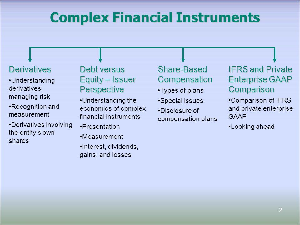 3 Complex Financial Instruments Derivatives Understanding derivatives: managing risk Recognition and measurement Derivatives involving the entity's own shares Share-Based Compensation Types of plans Special issues Disclosure of compensation plans Debt versus Equity – Issuer Perspective Understanding the economics of complex financial instruments Presentation Measurement Interest, dividends, gains, and losses IFRS and Private Enterprise GAAP Comparison Comparison of IFRS and private enterprise GAAP Looking ahead