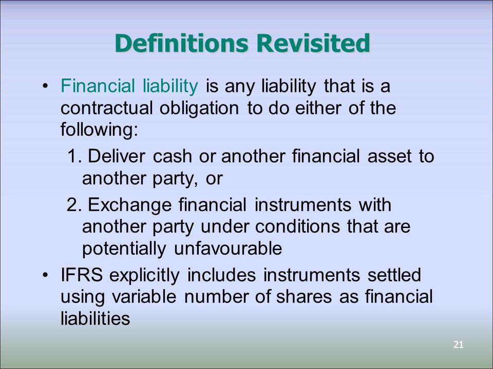 22 Definitions Revisited An equity instrument is any contract that evidences a residual interest in the assets of an entity after deducting all of its liabilities IFRS provides additional guidance when instruments are settled through own shares –Treated as equity only if settled by exchanging fixed number of own equity instrument for fixed amount of cash or other assets