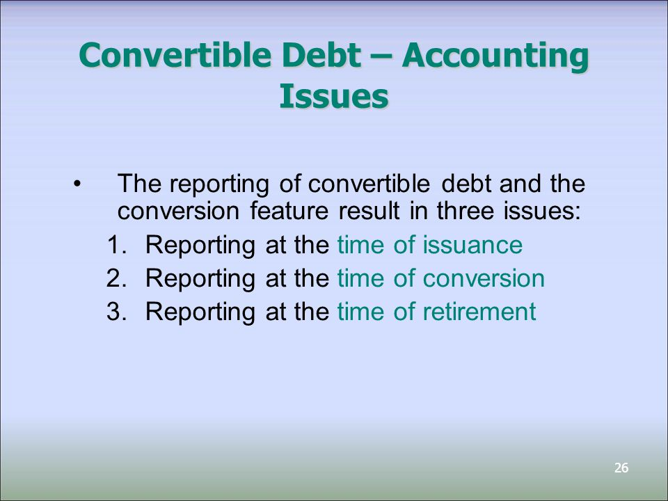 27 Convertible Debt — Example Given: 3 year, $1,000,000 par value, 6% convertible bonds Similar bonds (without conversion feature) have a 9% interest rate Each $1,000 bond convertible to 250 common shares (current market price of $3) What portion of the proceeds are allocated to Bond Liability, and what portion to equity?