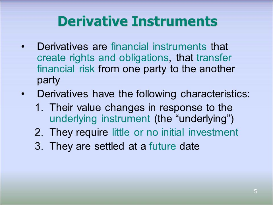6 Derivatives Derivative instruments include: 1.Forwards 2.Futures 3.Options Example: Stock Options –The stock is the underlying –If the share price goes up, the option is worth more; –If the share price goes down, the option may become worthless