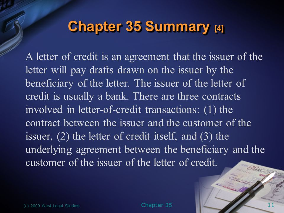 (c) 2000 West Legal Studies Chapter 3512 The parties to a letter of credit are the issuer, the customer who makes the arrangement with the issuer, and the beneficiary, who will be the drawer of the drafts to be drawn under the letter of credit.