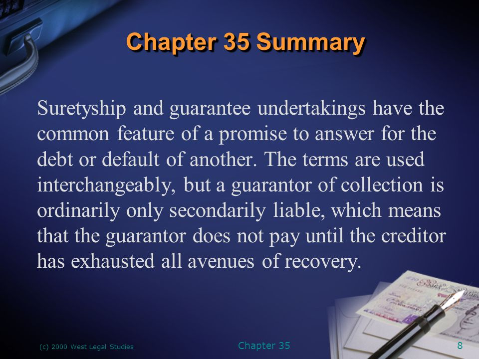 (c) 2000 West Legal Studies Chapter 359 If the guarantor has made an absolute guarantee, then its status is the same as that of a surety, which means that both are liable for the debt in the event the debtor defaults regardless of what avenues of collection, if any, the creditor has pursued.