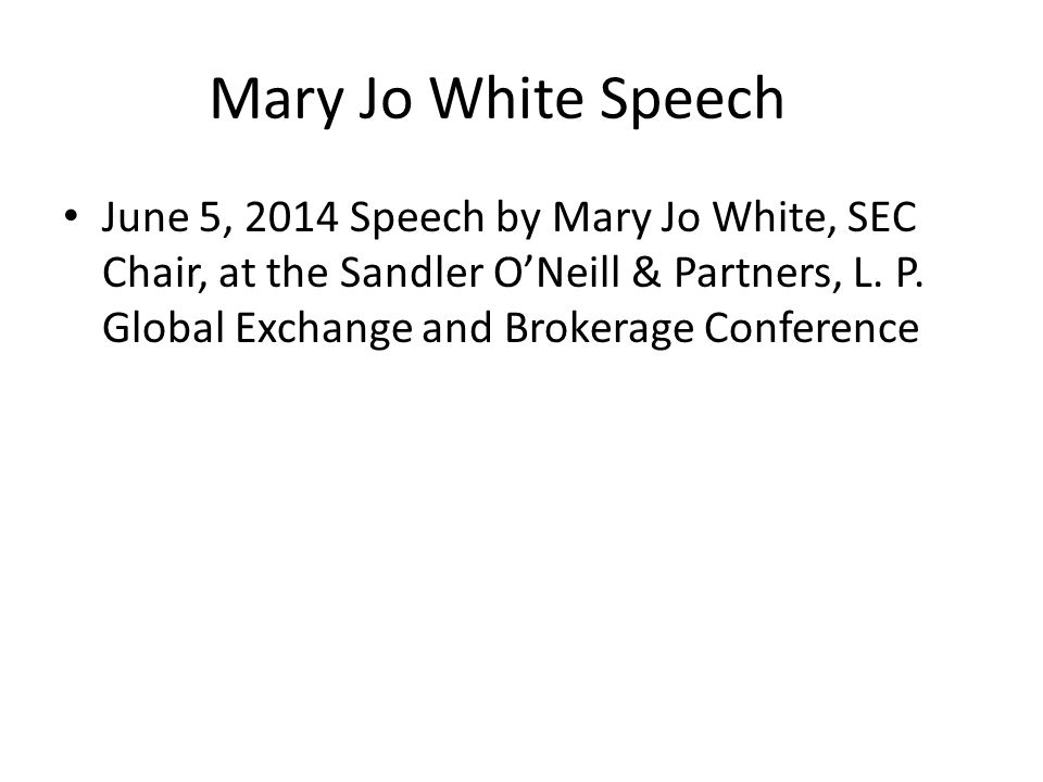 Mary Jo White Speech Current Market State—It isn't broke but may need some fixing: Institutional investor costs to execute large orders is more than 10% less in 2013 than in 2006; Intraday volatility of S&P 500 nearly the same in 2013 as it was in 2006 Spreads between bid and ask prices as narrow as they have ever been