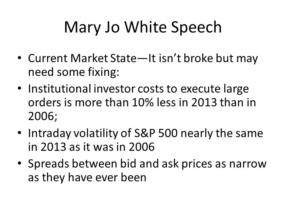 Mary Jo White Speech But there are some issues: Improved technology has lead to excessive intermediation; Institutional investor costs to trade small-cap stocks relatively high in contrast to large declines in costs for the broader market; Market structure rules and industry practices were developed with manual markets in mind.
