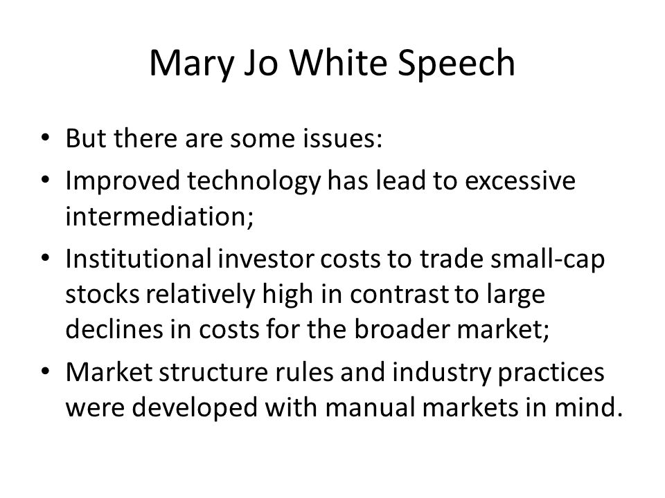 Mary Jo White Speech: Recommendations High Frequency Trading Develop a recommendation to the SEC for anti-disruptive trading rule– apply to active proprietary traders when liquidity is most vulnerable and risk of price disruption Clarify status of proprietary traders to subject them to dealer rules Eliminate exception from FINRA membership for BDs that trade only with other BDs
