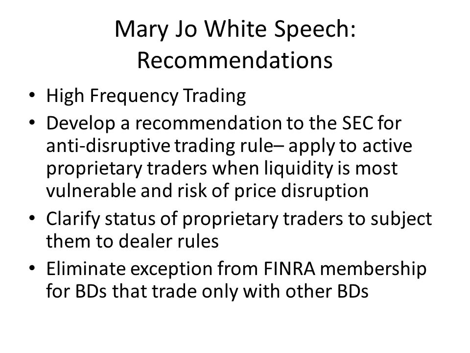 Mary Jo White Speech Recommend to SEC to improve BDs risk management of trading algorithms and enhance regulatory oversight over their use; Asks SROs to include a time stamp on data feeds to SIP; Ask SROs for recommendations to deal with increasingly expensive search for speed--e.g.