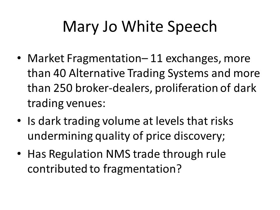 Mary Jo White Speech Broker-dealer conflicts: Maker-taker fees and payment for order flow do not flow through to the customer Staff to recommend rule to amend NMS Rule 606 to enhance order routing disclosure- e.g.