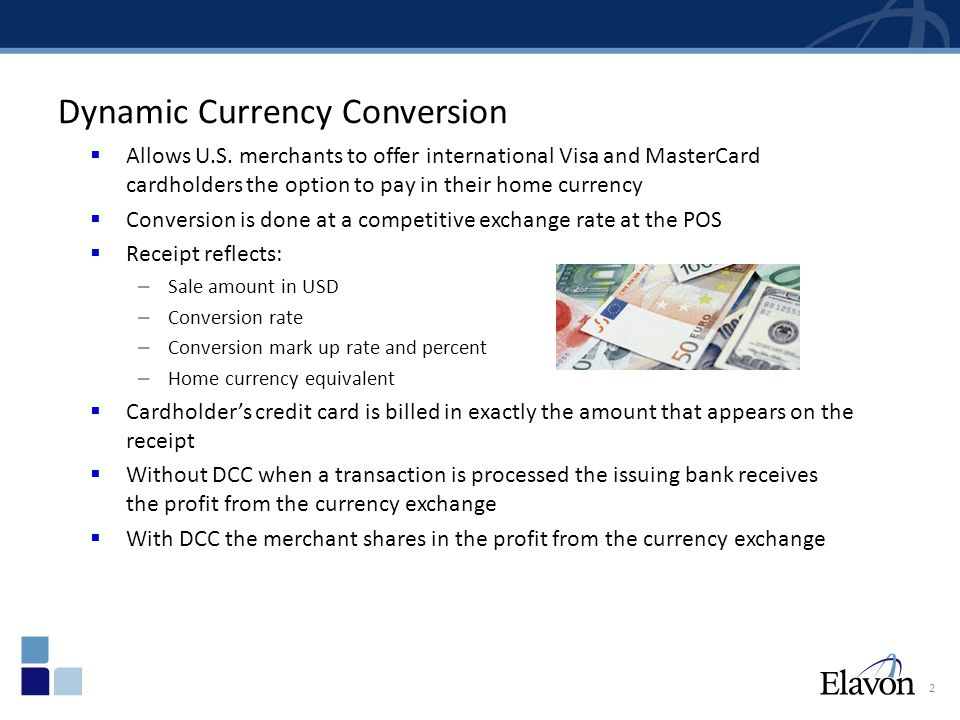 3 Currency Conversion Comparison ISSUER CONVERSION ELAVON DCC ACTUAL POS RECEIPT STATEMENT FEE $$$ 88.66 (Includes Conversion fee) Shares % with Merchant/Partners 1 US Dollar = 0.854199 Euro 88.66 Keeps Conversion Fee Includes Conversion Fee