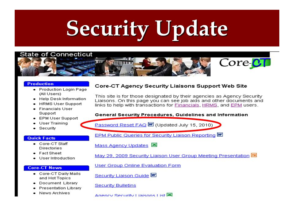 New Security Functionality, Continued Automated Forgotten Password Reset Feature in Core-CT Security Liaisons can contact the Core-CT Security Team Mailbox for a list of all Users in their agencies who should, but have not yet set up a System Profile CoreCT.Security@ct.gov CoreCT.Security@ct.gov Security Update