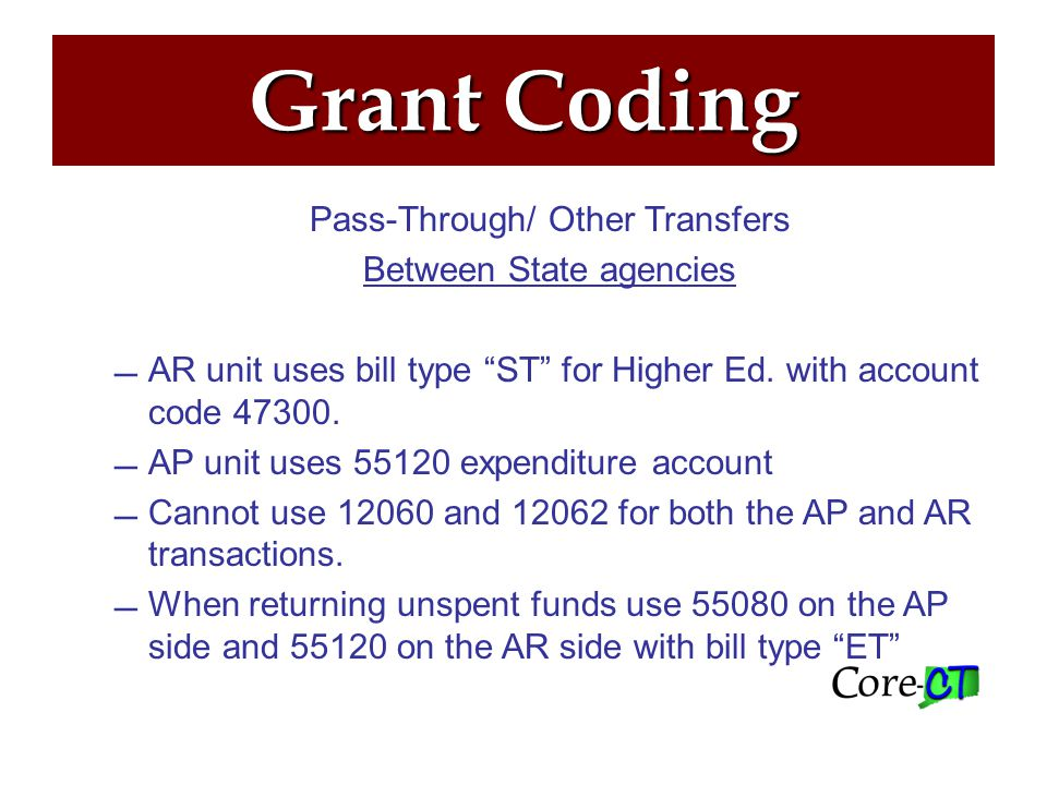 Grants Pass-Through to Non-State, Non-Federal Agencies –The AP agency codes the voucher to account 55050 –The fund may be 12060 or 12062 –The sub-recipient (municipality or nonprofit) bills the state agency (per sub-award agreement) –The receipt is coded to 55050 for return of excess funds