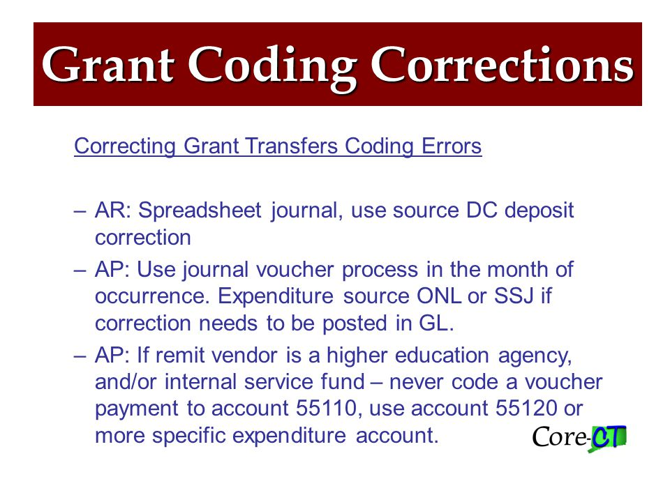 Grant Coding Summary Grant Transfers between state agencies ─GT – Transfer only between funds 12060/12062 ─AP should be coded to account 55110 ─AR should be coded to either 47100 or 47200 ─ET – Return unspent grant funds –AP uses account 55040 AR uses account 55110.