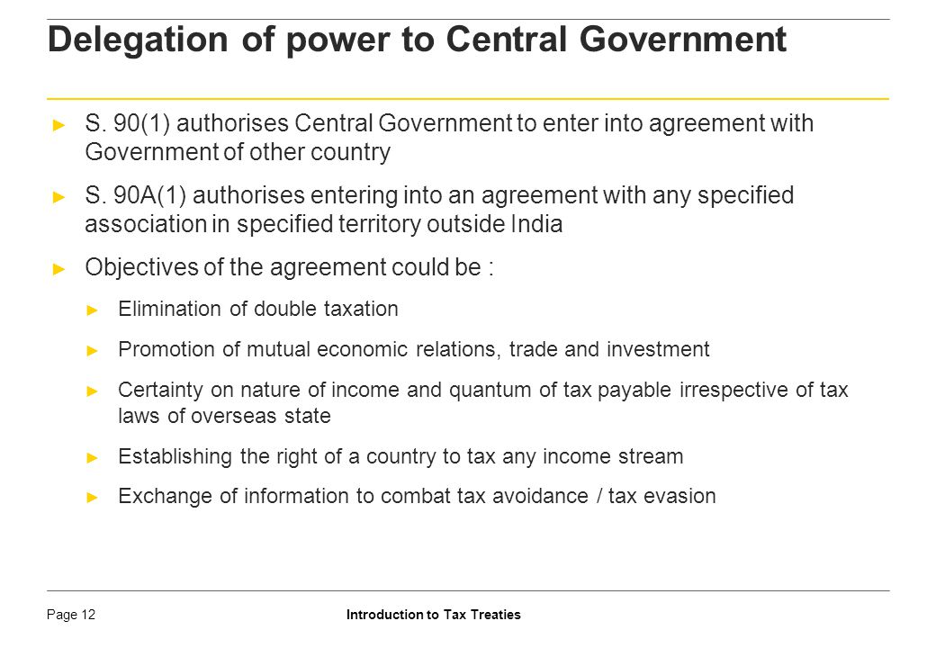 Introduction to Tax TreatiesPage 13 Delegation of power to Central Government ► The Government cannot bind India in a manner that derogates from Constitutional provisions, values and imperatives. (SC in Ram Jethmalani) ► Because treaty negotiations are largely a bargaining process with each side seeking concessions from the other, the final agreement will often represent a number of compromises, and it may be uncertain as to whether a full and sufficient quid pro quo is obtained by both sides. (SC in ABA)