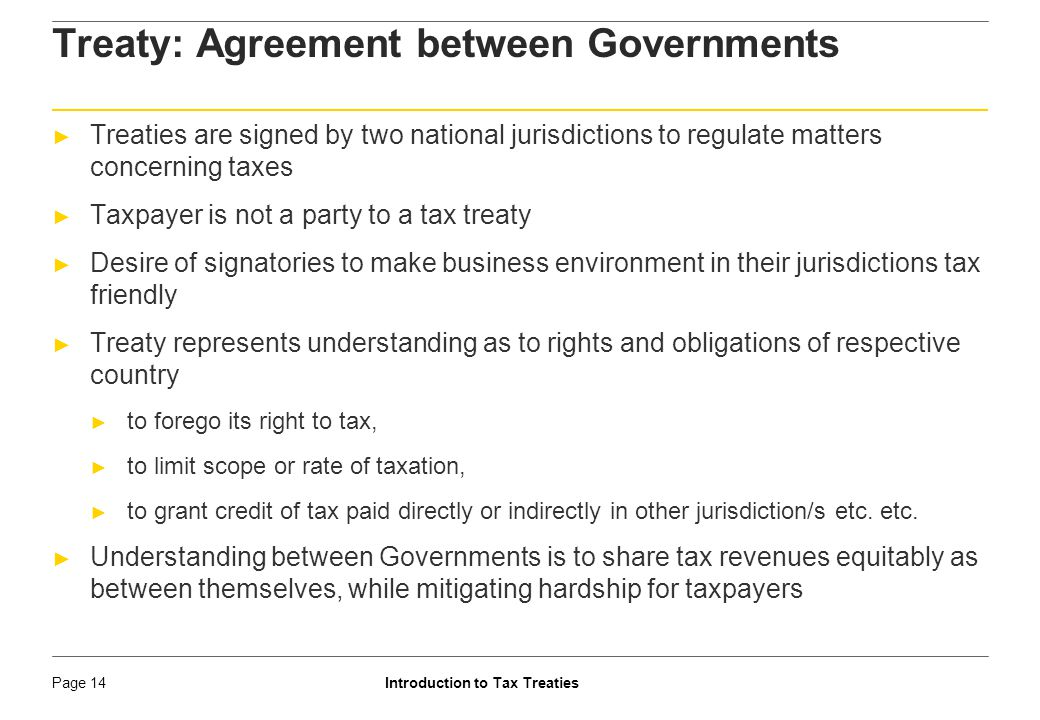 Introduction to Tax TreatiesPage 15 Treaty: Agreement between Governments ► Treaties can only relieve tax burden ► Treaties do not create any charge ► Vogel : A tax treaty neither generates a tax claim that does not otherwise exist under domestic law nor expands the scope or alters the type of an existing claim