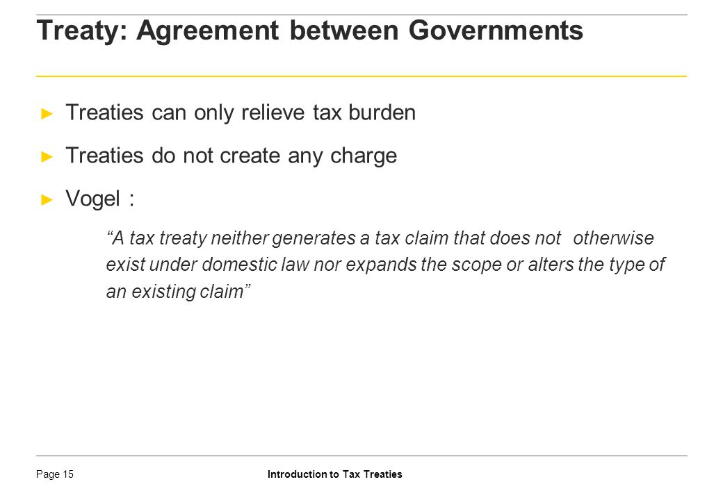 Introduction to Tax TreatiesPage 16 Categories of Tax Treaties ► Limited treaties – ► Deals with specific subject matter ► DTAA between India and Pakistan is limited to air transport only ► Exchange of information with British Virgin Islands ► Comprehensive treaties – Deals with most sources of income ► Multilateral treaties vs.