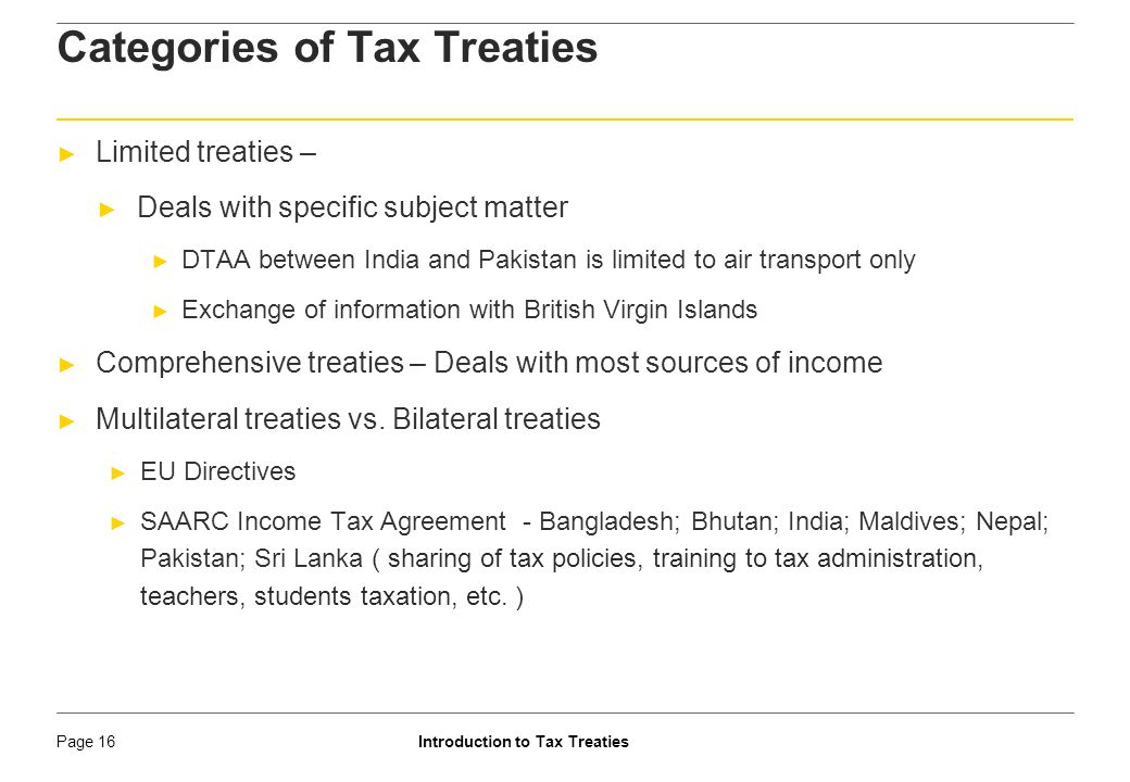 Introduction to Tax TreatiesPage 17 Formulation of tax treaty ► Negotiation of a tax treaty (by Ministry of Finance – Department of Revenue) ► Drafting of the articles (by Ministry of Finance – Department of Revenue) ► Signing (typically, by the Chairman of CBDT) ► Ratification (by Ministry of Finance – Department of Revenue) ► Notification (by CBDT)