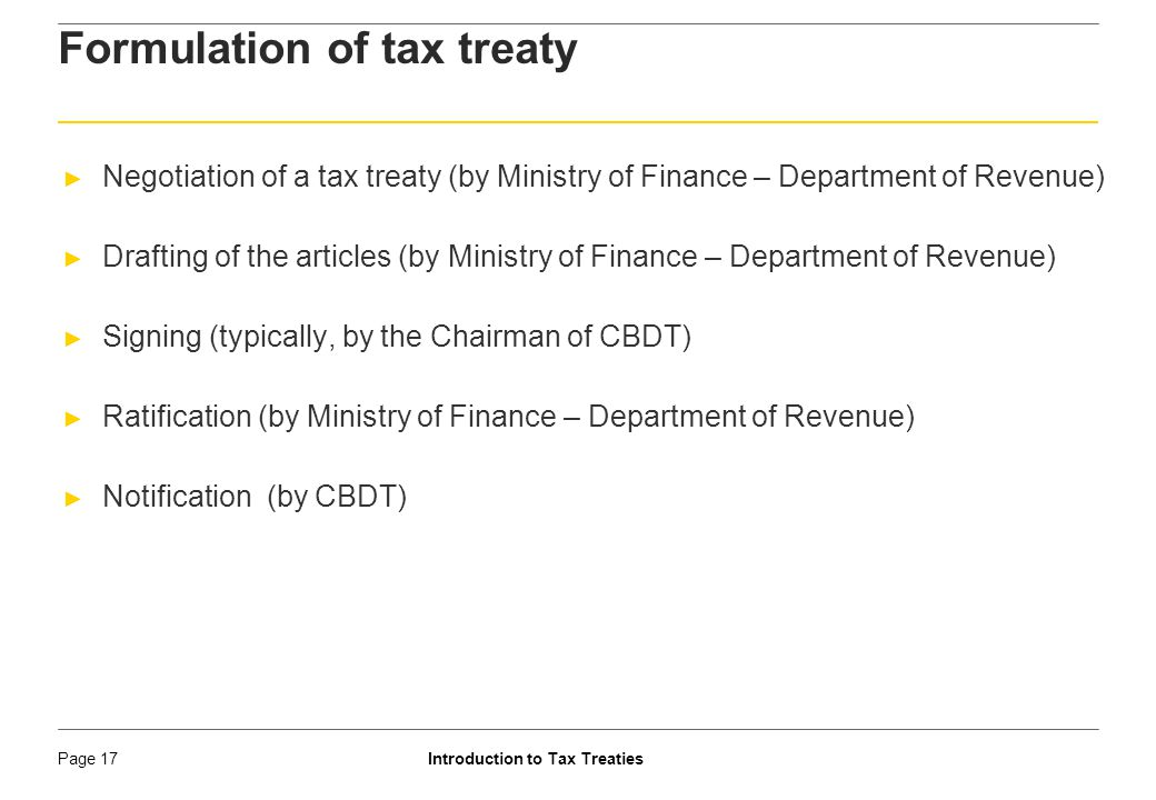 Introduction to Tax TreatiesPage 18 ► Organisation for Economic Co-operation and Development (OECD) ► Established in 1961 with developed countries as its members ► Essentially a model treaty between two developed nations with comparable tax systems and tax objectives ► Advocates residence principle ► Lays emphasis on the right of state of residence to tax ► Royalty taxation in the state of residence ► Excludes taxation on services in the name of service PE ► Currently 34 countries including Australia, US, UK, France, Germany etc are OECD members ► India not a OECD member ► Currently has been granted the Observer status Texture of Treaty: OECD Model