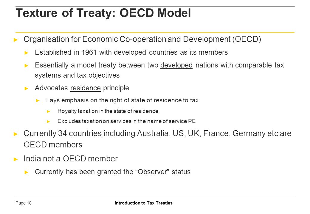 Introduction to Tax TreatiesPage 19 Texture of Treaty: UN model ► Tax treaties between countries with unequal economic status - Developed and lesser developed countries, or between developing countries ► Drafted in 1980, designed to encourage flow of investments from the developed to developing countries ► Is a compromise between source principle and residence principle ► Gives more weightage to source principle, i.e., income should be taxed where it arises ► Payer of income is considered as the source of taxation ► Reduced threshold of construction PE