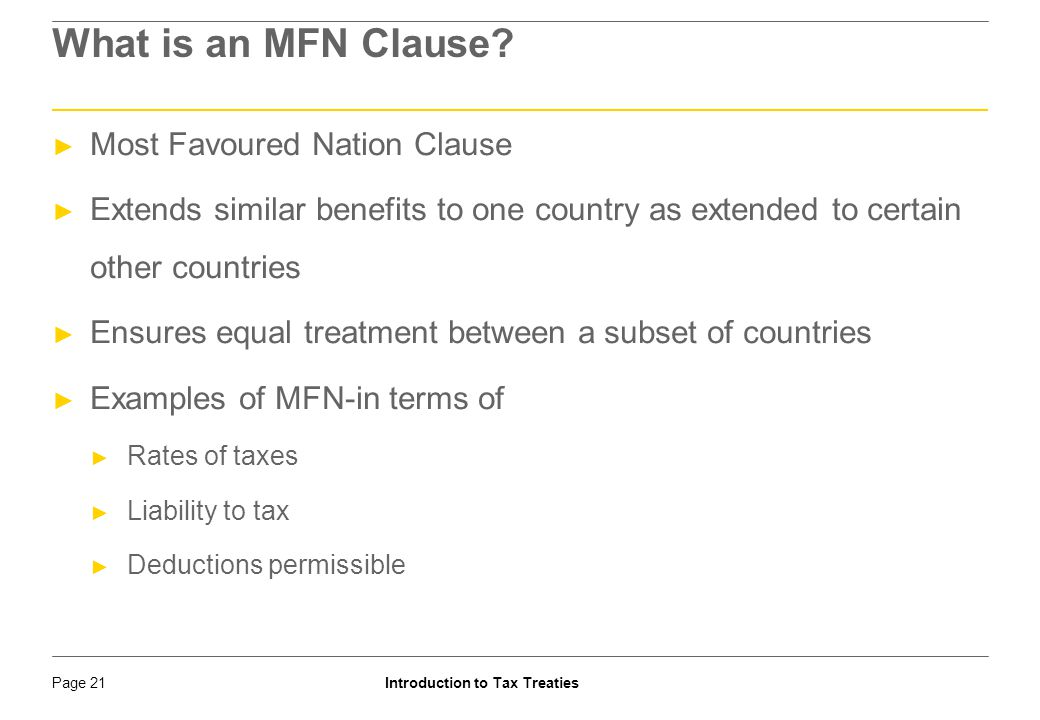 Introduction to Tax TreatiesPage 22 Example : MFN and the Indo-France DTAA ► MFN CLAUSE IN THE PROTOCOL: In respect of Dividends, Interest, Royalties, FTS and payment for use of equipments, if under the Convention, Agreement or Protocol signed after 1 st Sept 1989 between India and a third State which is a member of the OECD, India limits its taxation at source to a rate lower, or a scope more restricted than the rate or scope provided for in this Convention on the said items of income, the same rate or scope as provided for in that Convention on the said items of income shall also apply under this Convention …