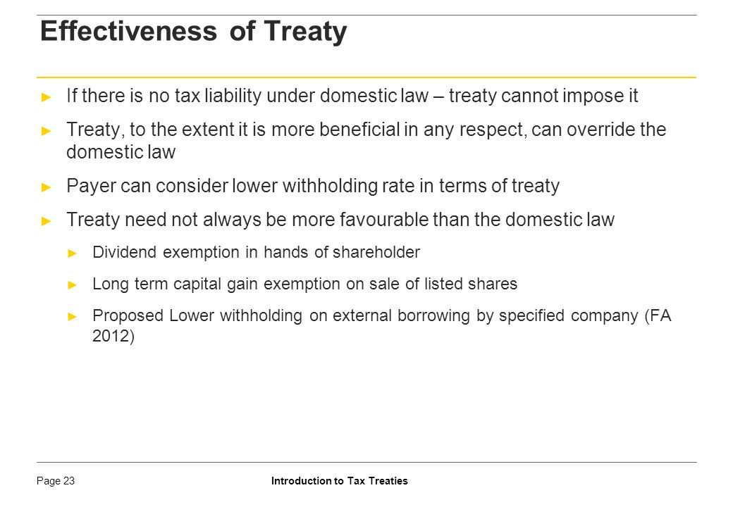 Introduction to Tax TreatiesPage 24 Effectiveness of Treaty ► Use of treaty by taxpayer is optional ► Choice could be qua each source of income ► Choice available on year on year basis ► Whether a person in India can take advantage of treaty for determining his local tax liability in India.