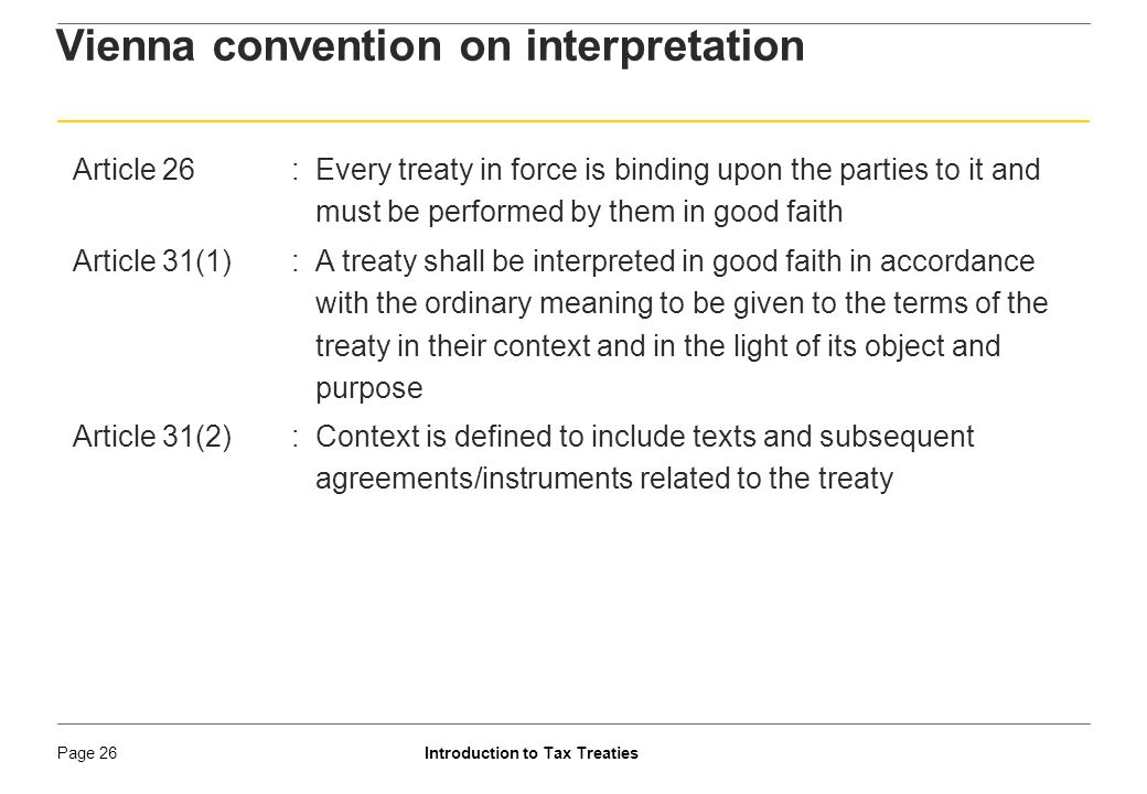 Introduction to Tax TreatiesPage 27 Vienna convention on interpretation Article 31(4):Special meaning only if specifically intended by parties Article 32: Supplementary means to be used only to confirm the meaning Article 34:A treaty does not create either obligations or rights for a third state without its consent Unilateral treaty override needs strong justification