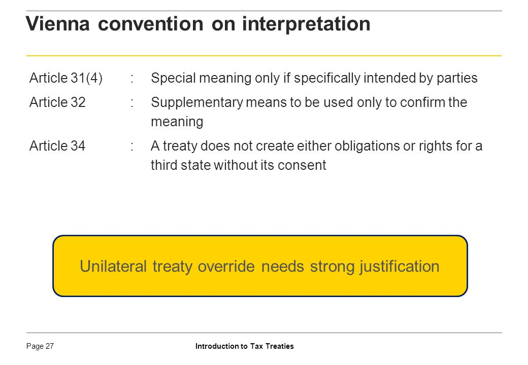 Introduction to Tax TreatiesPage 28 Guide to treaty interpretation ► Extracts from SC decision in Ram Jethmalani While India is not a party to the Vienna Convention, it contains many principles of customary international law, and the principle of interpretation, of Article 31 of the Vienna Convention, provides a broad guideline as to what could be an appropriate manner of interpreting a treaty in the Indian context also. ………..