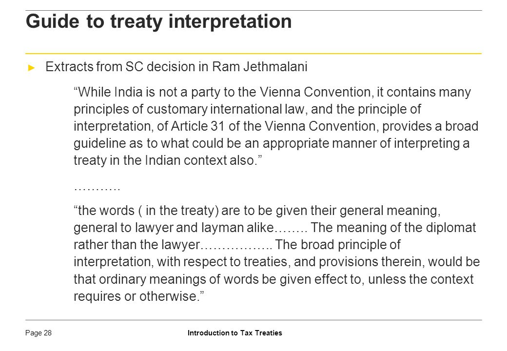 Introduction to Tax TreatiesPage 29 Guide to treaty interpretation ► Extracts from SC decision in Ram Jethmalani the fact that such treaties are drafted by diplomats, and not lawyers, leading to sloppiness in drafting also implies that care has to be taken to not render any word, phrase, or sentence redundant would lead to a manifestly absurd situation, particularly from a constitutional perspective.