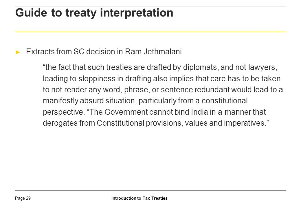 Introduction to Tax TreatiesPage 30 ► OECD/UN MC or Commentary represents international tax language and has generally received 'due respect' ► India reservation on OECD Commentary ► References by Courts to reinforce or confirm conclusion; in some cases, even followed the commentaries ► Foreign Court decisions ► Protocols / MOUs ► Generally provides amendments to the existing treaties, or, explanations to the Treaty Provision ► Parallel treaty interpretation Aids to Interpretation