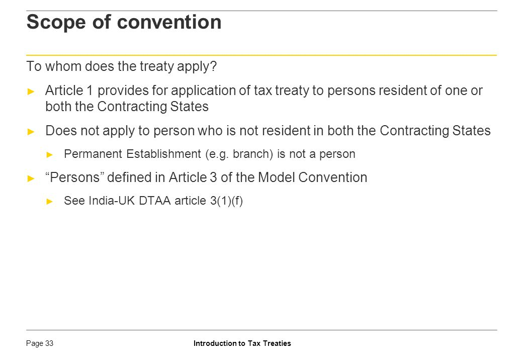 Introduction to Tax TreatiesPage 34 Tax treaty – Residency Rules ► A person is a resident of a country if it is 'liable to tax' in the country by virtue of : ► Domicile ► Residence ► Place of management ► Any other criterion of a similar nature ► Term 'liable to tax' is not same as actual payment of tax [SC in ABA] ► In case a person is resident of both countries ► In case of an individual – tie breaker rule determines residency ► In any other case – the place of effective management