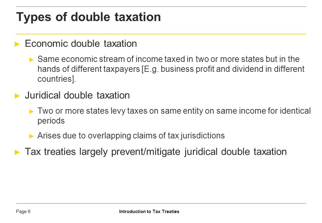 Introduction to Tax TreatiesPage 7 ► Section 90 ► Regulates a case where India has a tax treaty ► Taxpayer has the option to be taxed as per tax treaty or domestic tax laws, whichever is more beneficial [S.90(2)] ► Subject thereto, domestic law has full force ► Domestic law provisions can, at times, be more beneficial ► Section 91 ► Relief from double taxation if India has no tax treaties ► Person resident in India is allowed credit of foreign taxes paid against amount of Indian taxes Relief in India from double taxation