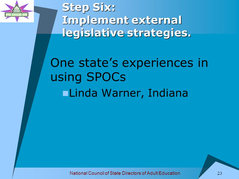 National Council of State Directors of Adult Education 24 Step Six: Implement external legislative strategies.