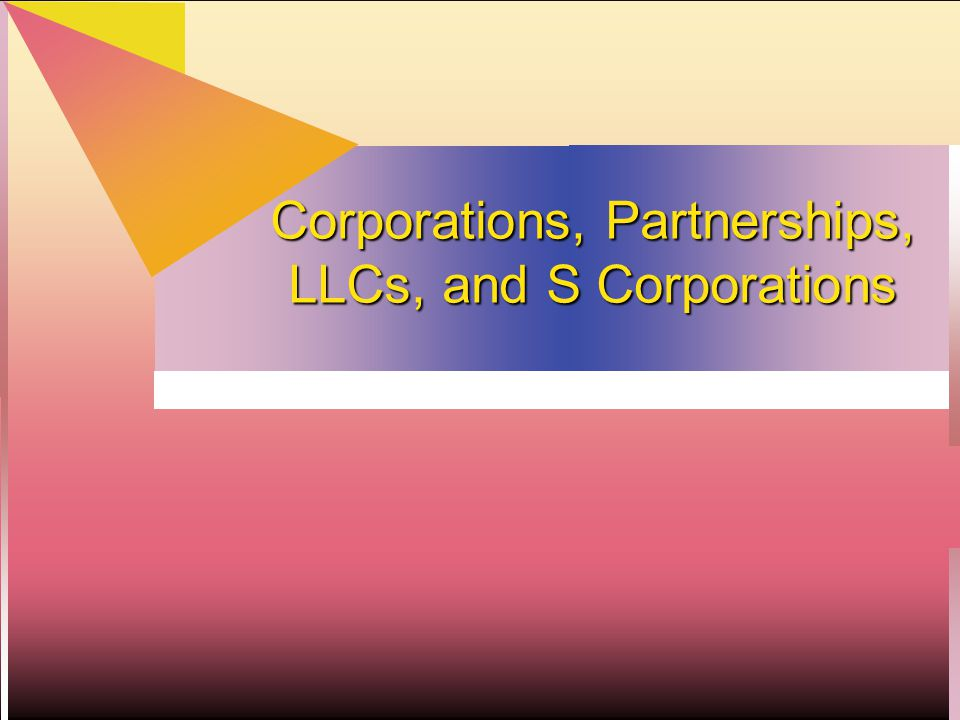 Business Organizations  Taxpayer = owners = flow-through entities  sole proprietorship  partnerships  LLCs  S Corporations  Taxpayer = corporation  C Corporation is taxed first, then shareholders may be taxed on distributions (double taxation).