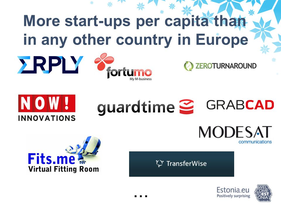 So this is why Estonia:  Stability  Excellent economic growth numbers since joining EU and NATO  Successful management of economic crisis, lowest government debt in EU  Connecting East and West  Accessible – geographically, logistically and socially  Communication technology makes distances in Estonia irrelevant  Ease and efficiency of doing business  Ranked among top 20 in most of pertaining indices by World Bank Group  Low bureacracy and corruption, advanced e-society  Significant cost efficiency compared with EU average – labour, taxes, property, energy  Smart people  Ranked 4th in the world in natural sciences, 11th in math studies by PISA  #1 in Europe for startups per capita  Country of foreign investors  Foreign investors have played a decisive role in building Estonian economy  Attracting FDI not with incentives, but with favorable business environment  Great demo country to implement and test innovations!