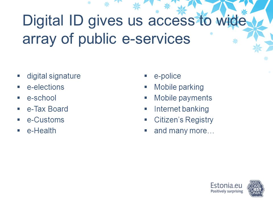 The history of e-Estonia 2000: Launch of e-Tax Board 2000: Launch of m-Parking 2003: Launch of ID bus ticket 2005: i-Voting was introduced 2007: Launch of e-Police system 2008: Launch of e-Health system 2010: Launch of e-Prescription 2013: X-Road Europe introduced 2013: Online Border-Crossing Queue System 2014: e-residency