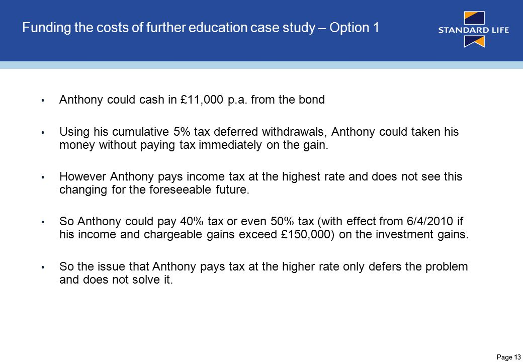 Page 14 Funding the costs of further education case study – Option 2 Offshore Bonds are normally split into a number of individual policies or segments.