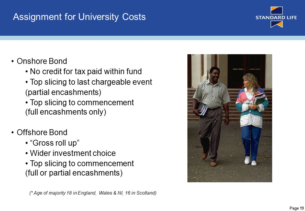 Page 20 Assignment for University Costs Offshore Bond benefits Ability to retain CGT allowance for own benefit Ability to assign to children and/or grandchildren No HRT liability on accumulated or distributed investment income Gross investment growth Gross proceeds (if gain and other income within personal allowance) Wider investment choice Top slicing to commencement (full or partial encashments)