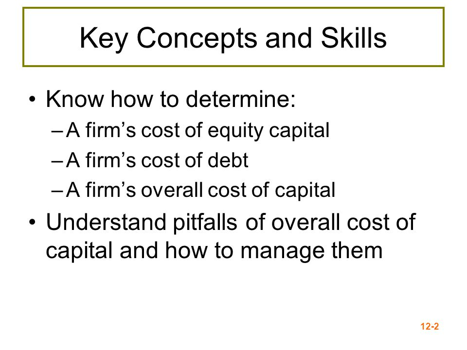 12-3 Cost of Capital Basics The cost to a firm for capital funding = the return to the providers of those funds –The return earned on assets depends on the risk of those assets –A firm's cost of capital indicates how the market views the risk of the firm's assets –A firm must earn at least the required return to compensate investors for the financing they have provided –The required return is the same as the appropriate discount rate