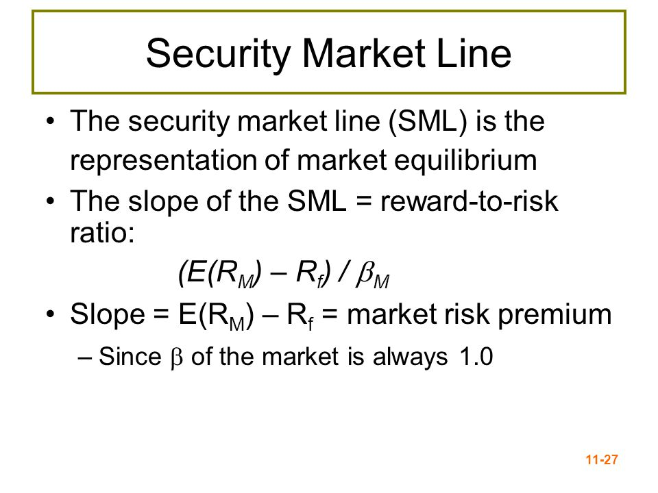 11-28 The SML and Required Return The Security Market Line (SML) is part of the Capital Asset Pricing Model (CAPM) R f = Risk-free rate (T-Bill or T-Bond) R M = Market return ≈ S&P 500 RP M = Market risk premium = E(R M ) – R f E(R i ) = Required Return