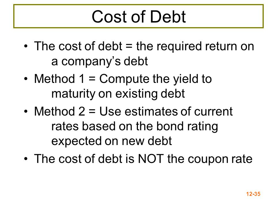 12-36 Component Cost of Debt Use the YTM on the firm's debt Interest is tax deductible, so the after-tax (AT) cost of debt is: If the corporate tax rate = 40%: