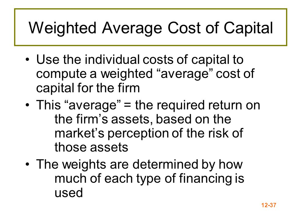 12-38 Determining the Weights for the WACC Weights = percentages of the firm that will be financed by each component Always use the target weights, if possible –If not available, use market values