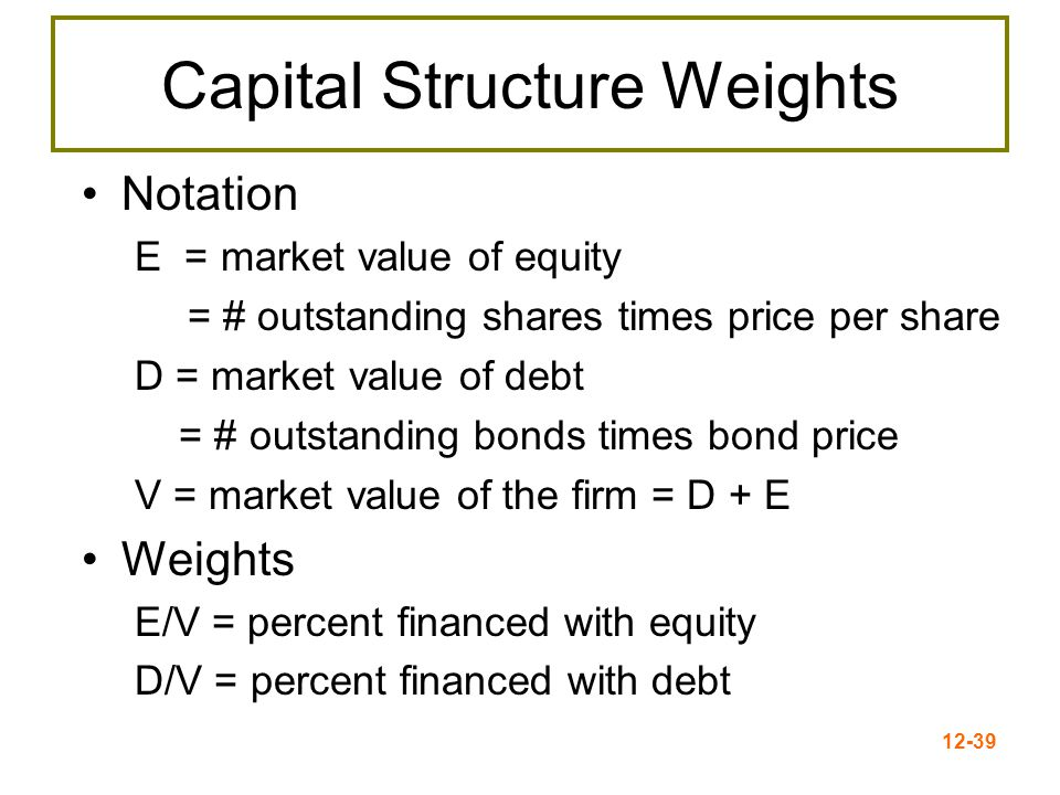 12-40 WACC WACC = (E/V) x R E + (P/V) x R P + (D/V) x R D x (1- T C ) Where: ( E/V) = % of common equity in capital structure (P/V) = % of preferred stock in capital structure (D/V) = % of debt in capital structure R E = firm's cost of equity R P = firm's cost of preferred stock R D = firm's cost of debt T C = firm's corporate tax rate Weights Component costs