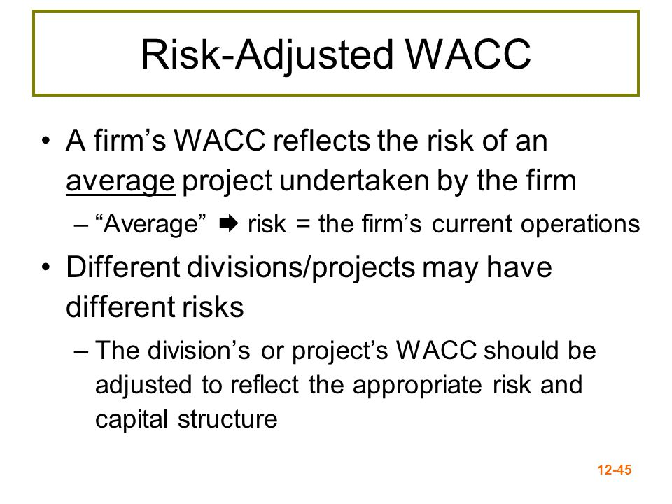 12-46 Subjective Approach Consider the project's risk relative to the firm overall –If the project is riskier than the firm, use a discount rate greater than the WACC –If the project is less risky than the firm, use a discount rate less than the WACC