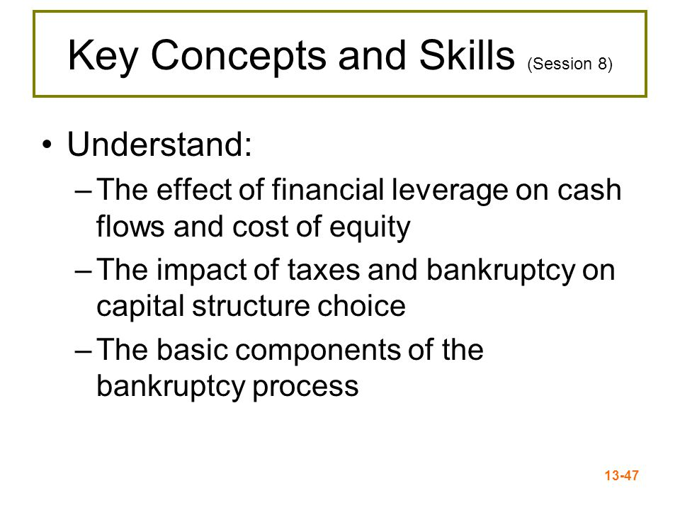 13-48 Capital Structure Capital structure = percent of debt and equity used to fund the firm's assets – Leverage = use of debt in capital structure Capital restructuring = changing the amount of leverage without changing the firm's assets –Increase leverage by issuing debt and repurchasing outstanding shares –Decrease leverage by issuing new shares and retiring outstanding debt