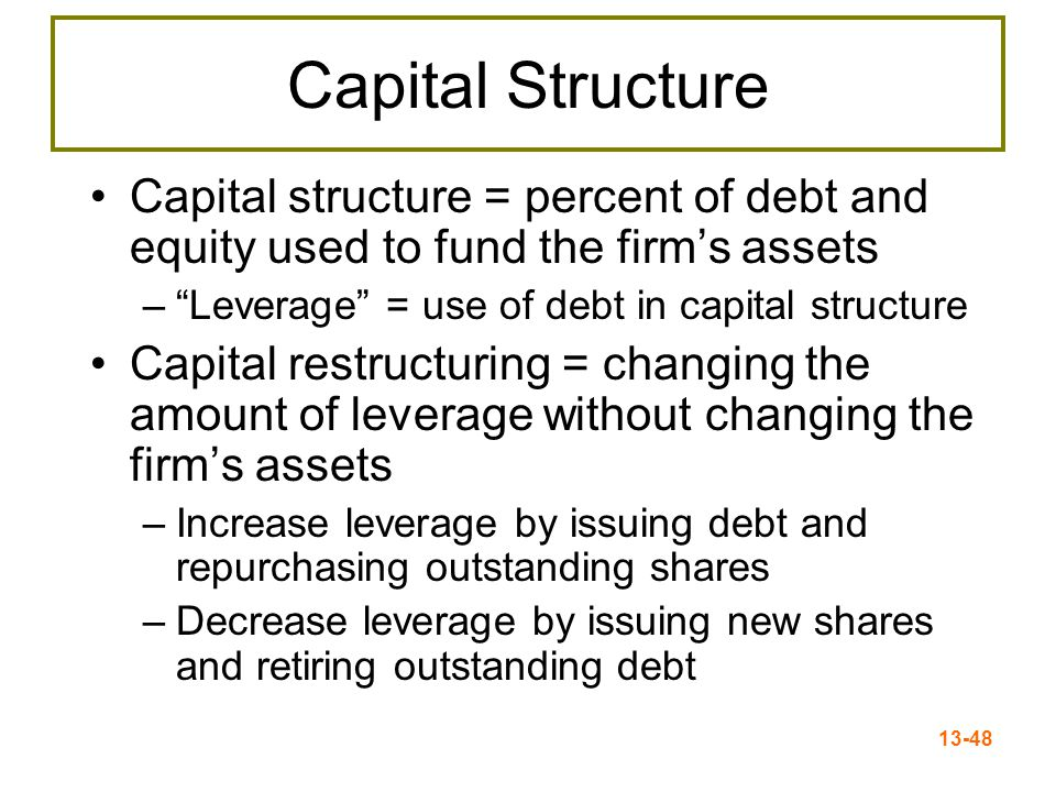 13-49 Capital Structure & Shareholder Wealth The primary goal of financial managers: –Maximize stockholder wealth Maximizing shareholder wealth = –Maximizing firm value –Minimizing WACC Objective: Choose the capital structure that will minimize WACC and maximize stockholder wealth