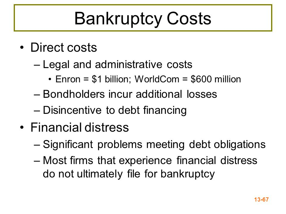 13-68 Indirect Bankruptcy Costs Indirect bankruptcy costs –Larger than direct costs, but more difficult to measure and estimate –Stockholders wish to avoid a formal bankruptcy –Bondholders want to keep existing assets intact so they can at least receive that money –Assets lose value as management spends time worrying about avoiding bankruptcy instead of running the business –Lost sales, interrupted operations, and loss of valuable employees, low morale, inability to purchase goods on credit