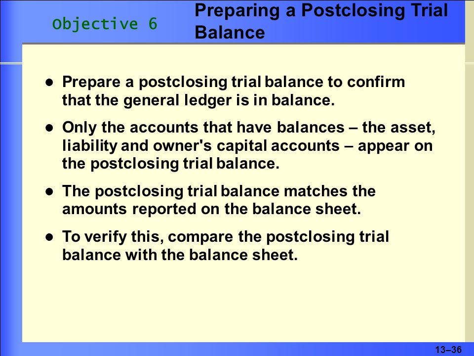 13–37 Revenue Cost of Goods Sold Expenses Withdrawals Temporary accounts do not appear on the postclosing trial balance Only the accounts that have balances—the asset, liability and owner s capital accounts—appear on the postclosing trial balance