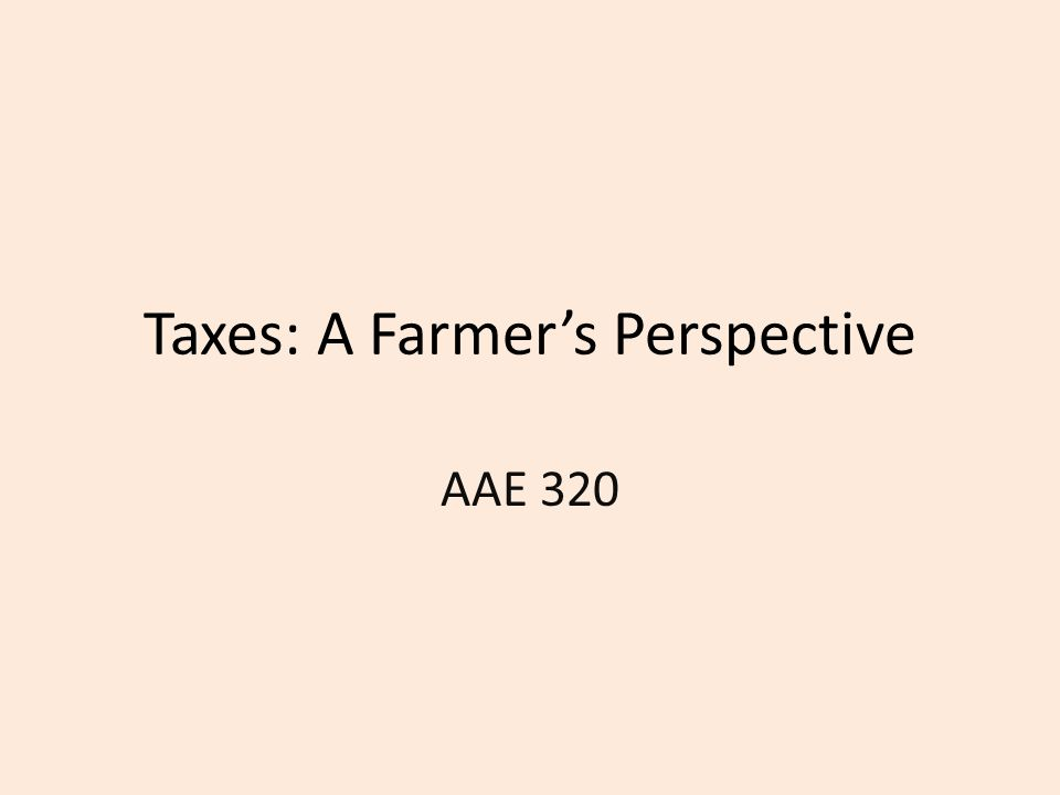 Goal Understand for a practical perspective how major types of taxes work for farmers