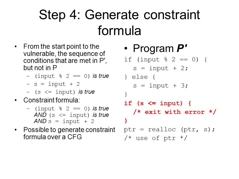 Step 5: Give constraint formula to solver for solution NP-hard problem => the larger the constraint formula, the longer (exponential time) it takes to solve Solution of example constraint formula: –(input % 2 == 0) is true AND (s <= input) is true –where s = input + 2 –addition is mod 2 32 –possible answer: input = 2 32 - 2 Polymorphic exploit: solve the new constraint formula: –(input % 2 == 0) is true AND (s <= input) is false AND (input != solutions_we_already_know) –where s = input + 2 –addition is mod 2 32